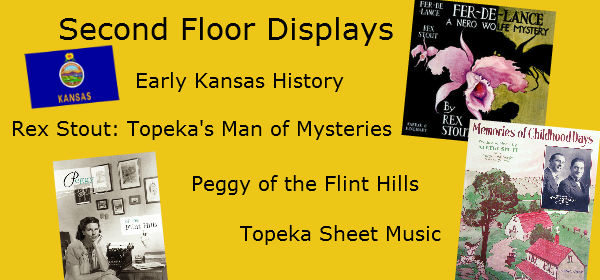 Early Kansas History, Rex Stout: Topeka's Man of Mysteries, Peggy of the Flint Hills and Topeka Sheet Music are featured during Spring 2013 on the Second Floor.