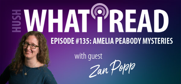 What I Read: Episode #135 Amelia Peabody with guest Zan Popp